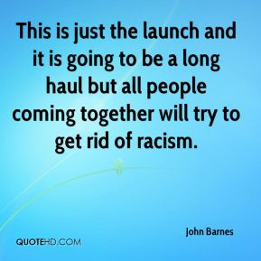 John Barnes  - This is just the launch and it is going to be a long haul but all people coming together will try to get rid of racism.