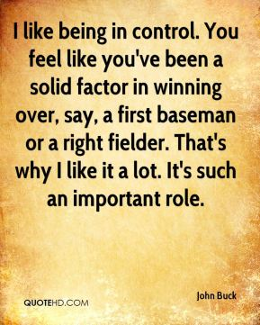 I like being in control. You feel like you've been a solid factor in winning over, say, a first baseman or a right fielder. That's why I like it a lot. It's such an important role.