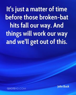 It's just a matter of time before those broken-bat hits fall our way. And things will work our way and we'll get out of this.