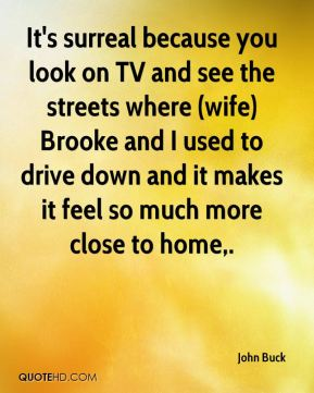 John Buck  - It's surreal because you look on TV and see the streets where (wife) Brooke and I used to drive down and it makes it feel so much more close to home.