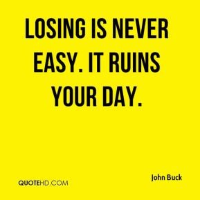 Losing is never easy. It ruins your day.