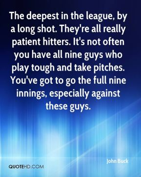 John Buck  - The deepest in the league, by a long shot. They're all really patient hitters. It's not often you have all nine guys who play tough and take pitches. You've got to go the full nine innings, especially against these guys.