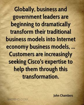 John Chambers  - Globally, business and government leaders are beginning to dramatically transform their traditional business models into Internet economy business models, ... Customers are increasingly seeking Cisco's expertise to help them through this transformation.
