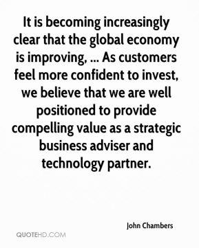 John Chambers  - It is becoming increasingly clear that the global economy is improving, ... As customers feel more confident to invest, we believe that we are well positioned to provide compelling value as a strategic business adviser and technology partner.