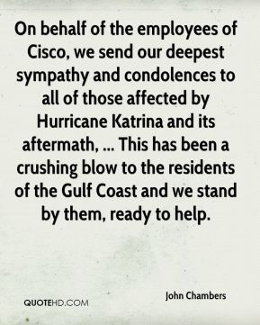 John Chambers  - On behalf of the employees of Cisco, we send our deepest sympathy and condolences to all of those affected by Hurricane Katrina and its aftermath, ... This has been a crushing blow to the residents of the Gulf Coast and we stand by them, ready to help.