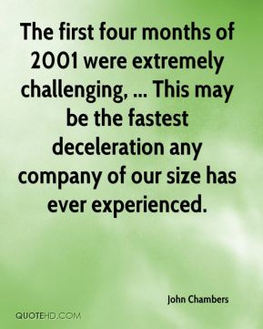 The first four months of 2001 were extremely challenging, ... This may be the fastest deceleration any company of our size has ever experienced.
