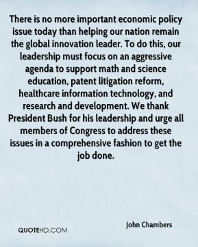 There is no more important economic policy issue today than helping our nation remain the global innovation leader. To do this, our leadership must focus on an aggressive agenda to support math and science education, patent litigation reform, healthcare information technology, and research and development. We thank President Bush for his leadership and urge all members of Congress to address these issues in a comprehensive fashion to get the job done.