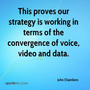 John Chambers  - This proves our strategy is working in terms of the convergence of voice, video and data.