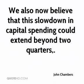 We also now believe that this slowdown in capital spending could extend beyond two quarters.