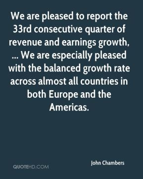 We are pleased to report the 33rd consecutive quarter of revenue and earnings growth, ... We are especially pleased with the balanced growth rate across almost all countries in both Europe and the Americas.