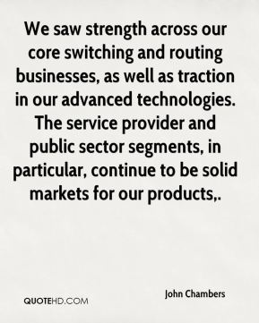 John Chambers  - We saw strength across our core switching and routing businesses, as well as traction in our advanced technologies. The service provider and public sector segments, in particular, continue to be solid markets for our products.