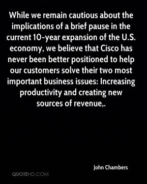 John Chambers  - While we remain cautious about the implications of a brief pause in the current 10-year expansion of the U.S. economy, we believe that Cisco has never been better positioned to help our customers solve their two most important business issues: Increasing productivity and creating new sources of revenue.