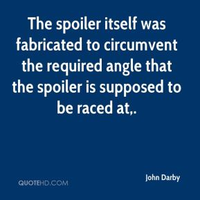 John Darby  - The spoiler itself was fabricated to circumvent the required angle that the spoiler is supposed to be raced at.