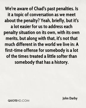 John Darby  - We're aware of Chad's past penalties. Is it a topic of conversation as we meet about the penalty? Yeah, briefly, but it's a lot easier for us to address each penalty situation on its own, with its own merits, but along with that, it's not that much different in the world we live in: A first-time offense for somebody is a lot of the times treated a little softer than somebody that has a history.