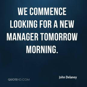 John Delaney  - We commence looking for a new manager tomorrow morning.