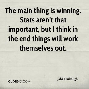 John Harbaugh  - The main thing is winning. Stats aren't that important, but I think in the end things will work themselves out.