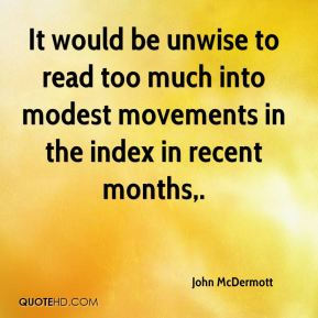 John McDermott  - It would be unwise to read too much into modest movements in the index in recent months.