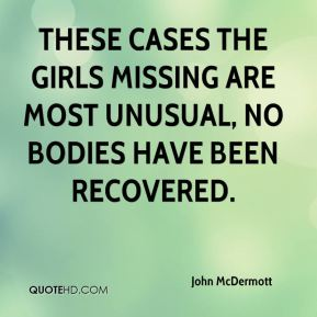 John McDermott  - These cases the girls missing are most unusual, no bodies have been recovered.