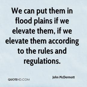 We can put them in flood plains if we elevate them, if we elevate them according to the rules and regulations.