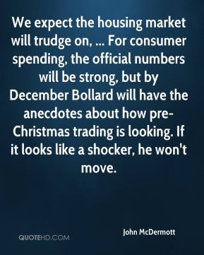 We expect the housing market will trudge on, ... For consumer spending, the official numbers will be strong, but by December Bollard will have the anecdotes about how pre-Christmas trading is looking. If it looks like a shocker, he won't move.