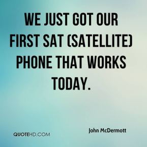 We just got our first sat (satellite) phone that works today.