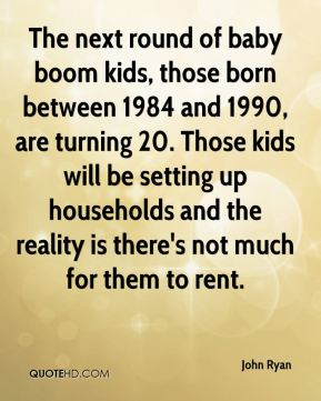 John Ryan  - The next round of baby boom kids, those born between 1984 and 1990, are turning 20. Those kids will be setting up households and the reality is there's not much for them to rent.