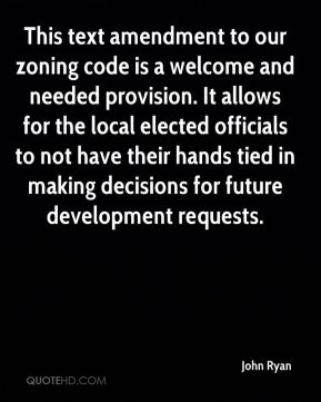 John Ryan  - This text amendment to our zoning code is a welcome and needed provision. It allows for the local elected officials to not have their hands tied in making decisions for future development requests.