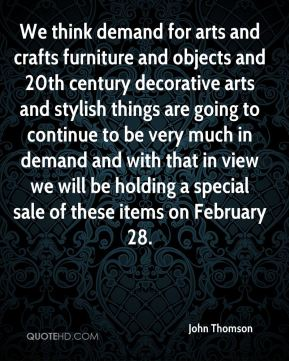 John Thomson  - We think demand for arts and crafts furniture and objects and 20th century decorative arts and stylish things are going to continue to be very much in demand and with that in view we will be holding a special sale of these items on February 28.