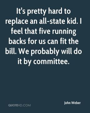 John Weber  - It's pretty hard to replace an all-state kid. I feel that five running backs for us can fit the bill. We probably will do it by committee.