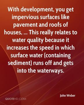 John Weber  - With development, you get impervious surfaces like pavement and roofs of houses, ... This really relates to water quality because it increases the speed in which surface water (containing sediment) runs off and gets into the waterways.