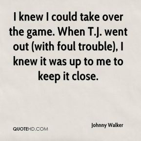 I knew I could take over the game. When T.J. went out (with foul trouble), I knew it was up to me to keep it close.