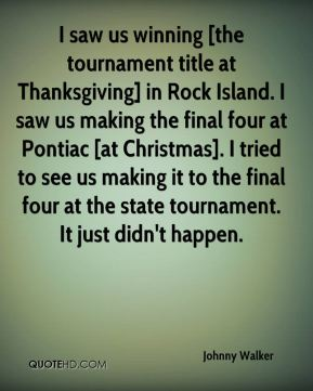 I saw us winning [the tournament title at Thanksgiving] in Rock Island. I saw us making the final four at Pontiac [at Christmas]. I tried to see us making it to the final four at the state tournament. It just didn't happen.
