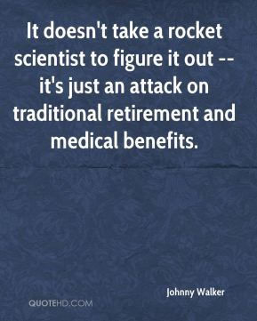 Johnny Walker  - It doesn't take a rocket scientist to figure it out -- it's just an attack on traditional retirement and medical benefits.