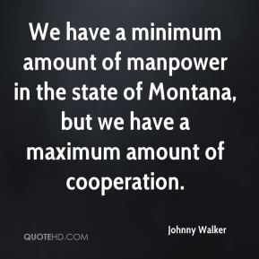 Johnny Walker  - We have a minimum amount of manpower in the state of Montana, but we have a maximum amount of cooperation.