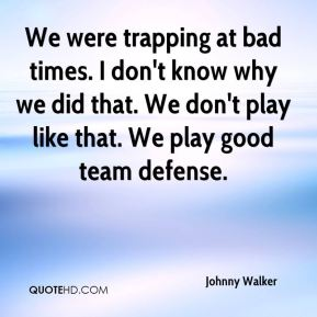 We were trapping at bad times. I don't know why we did that. We don't play like that. We play good team defense.