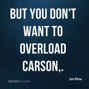 But you don't want to overload Carson.