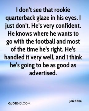 I don't see that rookie quarterback glaze in his eyes. I just don't. He's very confident. He knows where he wants to go with the football and most of the time he's right. He's handled it very well, and I think he's going to be as good as advertised.