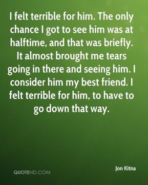Jon Kitna  - I felt terrible for him. The only chance I got to see him was at halftime, and that was briefly. It almost brought me tears going in there and seeing him. I consider him my best friend. I felt terrible for him, to have to go down that way.