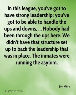 In this league, you've got to have strong leadership; you've got to be able to handle the ups and downs, ... Nobody had been through the ups here. We didn't have that structure set up to back the leadership that was in place. The inmates were running the asylum.