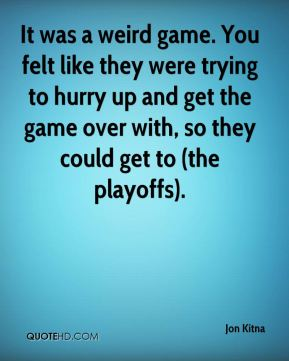 It was a weird game. You felt like they were trying to hurry up and get the game over with, so they could get to (the playoffs).