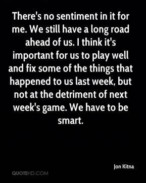 There's no sentiment in it for me. We still have a long road ahead of us. I think it's important for us to play well and fix some of the things that happened to us last week, but not at the detriment of next week's game. We have to be smart.