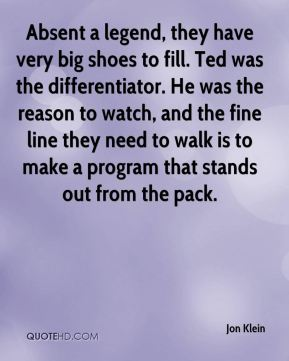 Jon Klein  - Absent a legend, they have very big shoes to fill. Ted was the differentiator. He was the reason to watch, and the fine line they need to walk is to make a program that stands out from the pack.