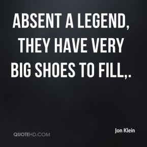 Jon Klein  - Absent a legend, they have very big shoes to fill.