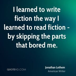 I learned to write fiction the way I learned to read fiction - by skipping the parts that bored me.