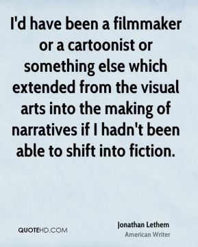 Jonathan Lethem - I'd have been a filmmaker or a cartoonist or something else which extended from the visual arts into the making of narratives if I hadn't been able to shift into fiction.