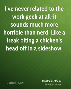 Jonathan Lethem - I've never related to the work geek at all-it sounds much more horrible than nerd. Like a freak biting a chicken's head off in a sideshow.