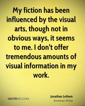 Jonathan Lethem - My fiction has been influenced by the visual arts, though not in obvious ways, it seems to me. I don't offer tremendous amounts of visual information in my work.