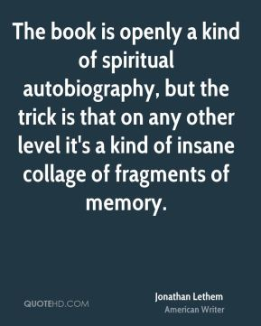 The book is openly a kind of spiritual autobiography, but the trick is that on any other level it's a kind of insane collage of fragments of memory.