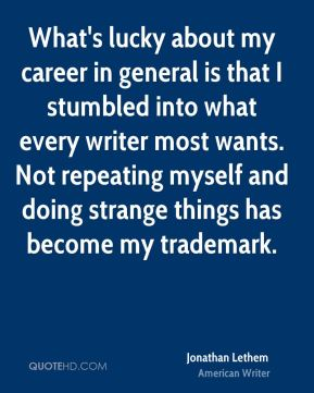 What's lucky about my career in general is that I stumbled into what every writer most wants. Not repeating myself and doing strange things has become my trademark.