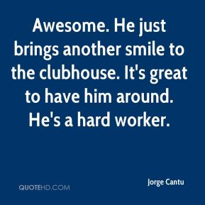 Awesome. He just brings another smile to the clubhouse. It's great to have him around. He's a hard worker.